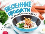 Весенние продукты: что вкусного приготовить?